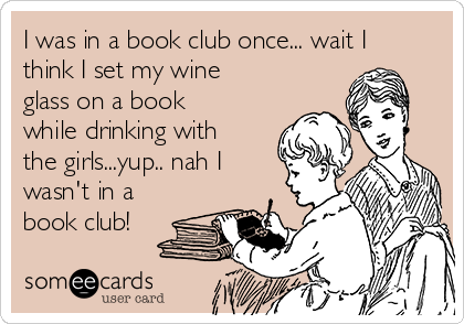I was in a book club once... wait I think I set my wine glass on a book while drinking with the girls...yup.. nah I wasn't in a book club!