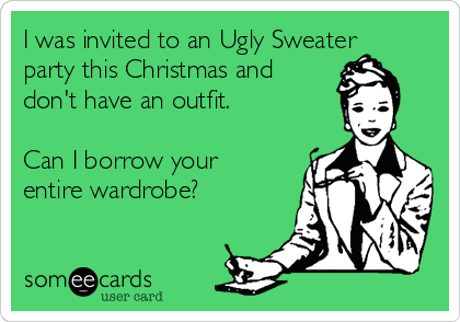 I was invited to an Ugly Sweater party this Christmas and don't have an outfit.  Can I borrow your entire wardrobe?