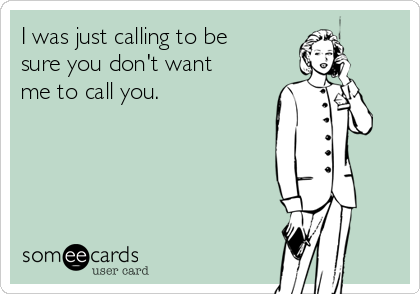 I was just calling to be sure you don't want me to call you.