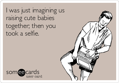 I was just imagining us raising cute babies together; then you took a selfie.