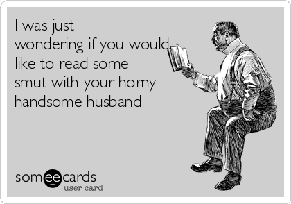 I was just wondering if you would like to read some smut with your horny handsome husband