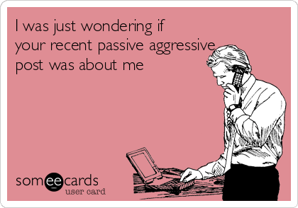 I was just wondering if your recent passive aggressive post was about me