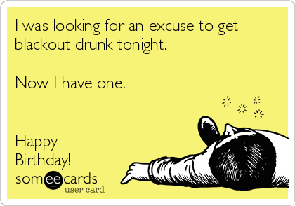 I was looking for an excuse to get blackout drunk tonight.   Now I have one.    Happy Birthday!