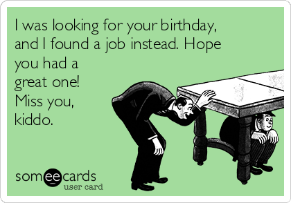 I was looking for your birthday, and I found a job instead. Hope you had a great one! Miss you, kiddo.