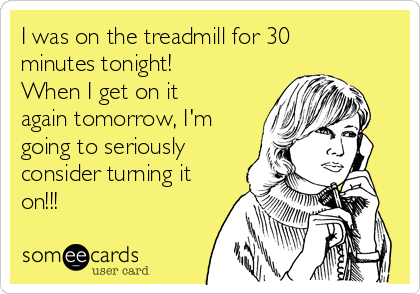 I was on the treadmill for 30 minutes tonight! When I get on it again tomorrow, I'm going to seriously consider turning it on!!!