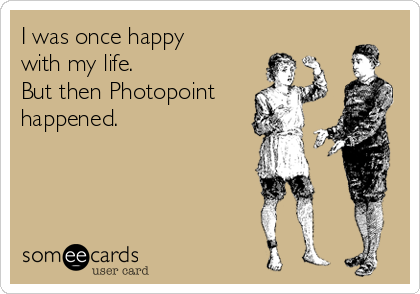 I was once happy with my life. But then Photopoint happened.