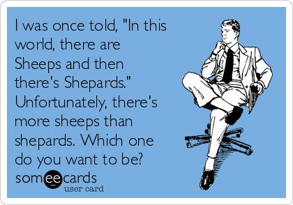 """I was once told, """"In this world, there are Sheeps and then there's Shepards."""" Unfortunately, there's more sheeps than shepards. Which one do you want to be?"""