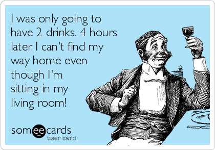 I was only going to have 2 drinks. 4 hours later I can't find my way home even though I'm sitting in my living room!