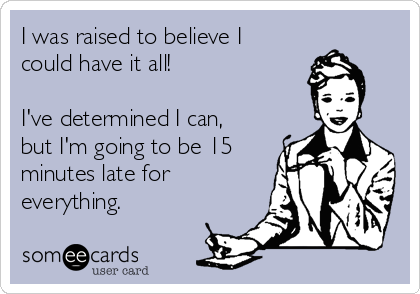I was raised to believe I could have it all!  I've determined I can, but I'm going to be 15 minutes late for everything.