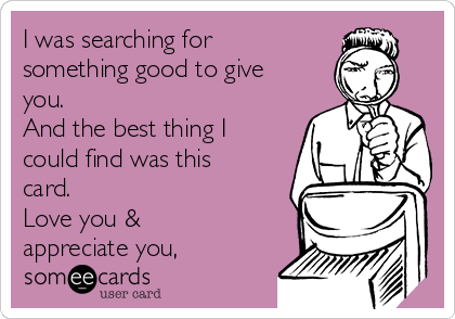 I was searching for something good to give you.  And the best thing I could find was this card. Love you & appreciate you,