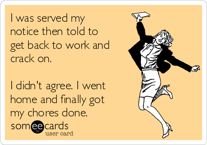 I was served my notice then told to get back to work and crack on.  I didn't agree. I went home and finally got my chores done.