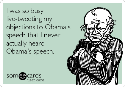 I was so busy live-tweeting my objections to Obama's speech that I never actually heard Obama's speech.