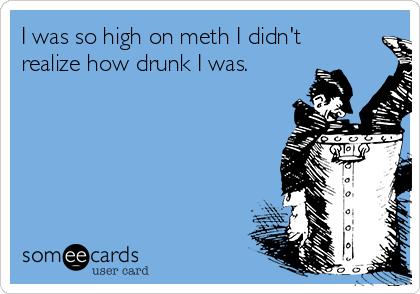 I was so high on meth I didn't realize how drunk I was.