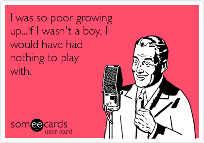 I was so poor growing  up...If I wasn't a boy, I would have had nothing to play with.