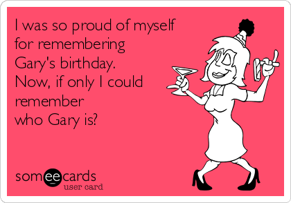 I was so proud of myself for remembering Gary's birthday. Now, if only I could remember  who Gary is?