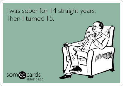 I was sober for 14 straight years. Then I turned 15.