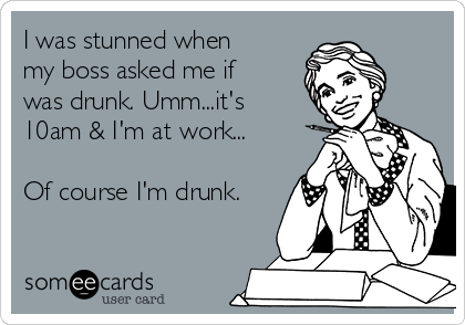 I was stunned when my boss asked me if was drunk. Umm...it's 10am & I'm at work...  Of course I'm drunk.