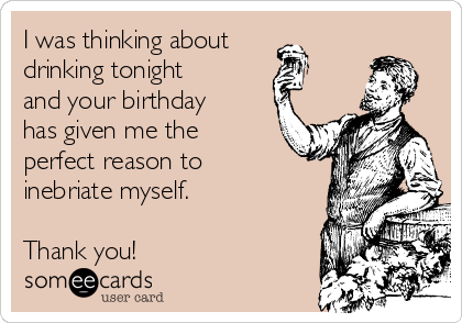 I was thinking about drinking tonight and your birthday has given me the perfect reason to inebriate myself.  Thank you!