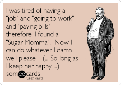 "I was tired of having a ""job"" and ""going to work"" and ""paying bills""; therefore, I found a ""Sugar Momma"".  Now I can do whatever I damn well please.   (... So long as I keep her happy ...)"