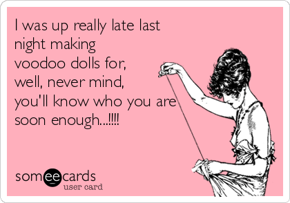 I was up really late last night making voodoo dolls for, well, never mind, you'll know who you are soon enough...!!!!