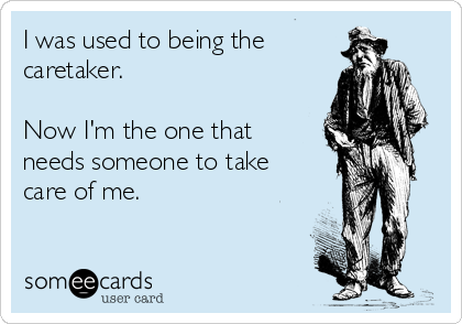 I was used to being the caretaker.  Now I'm the one that needs someone to take care of me.