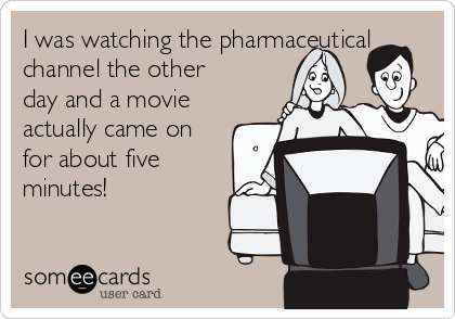 I was watching the pharmaceutical channel the other day and a movie actually came on for about five minutes!