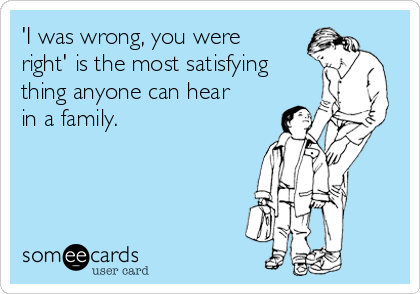 'I was wrong, you were right' is the most satisfying thing anyone can hear in a family.