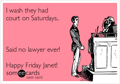 I wash they had court on Saturdays..    Said no lawyer ever!  Happy Friday Janet!