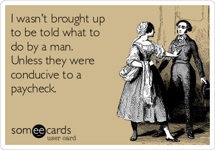 I wasn't brought up to be told what to do by a man. Unless they were conducive to a paycheck.