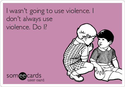 I wasn't going to use violence. I don't always use violence. Do I?
