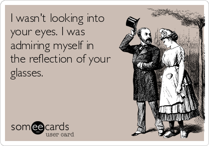I wasn't looking into your eyes. I was admiring myself in the reflection of your glasses.