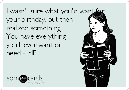 I wasn't sure what you'd want for your birthday, but then I realized something. You have everything you'll ever want or need - ME!