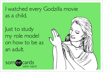 I watched every Godzilla movie as a child.  Just to study my role model on how to be as an adult.