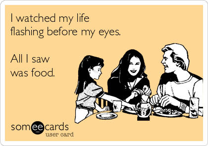 I watched my life  flashing before my eyes.  All I saw was food.