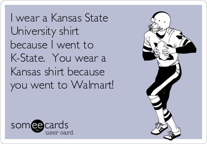 I wear a Kansas State  University shirt because I went to K-State.  You wear a Kansas shirt because you went to Walmart!