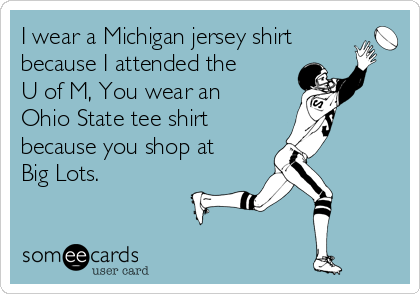 I wear a Michigan jersey shirt because I attended the U of M, You wear an Ohio State tee shirt  because you shop at Big Lots.
