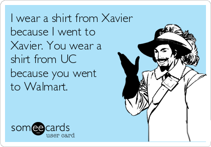 I wear a shirt from Xavier because I went to Xavier. You wear a shirt from UC because you went to Walmart.