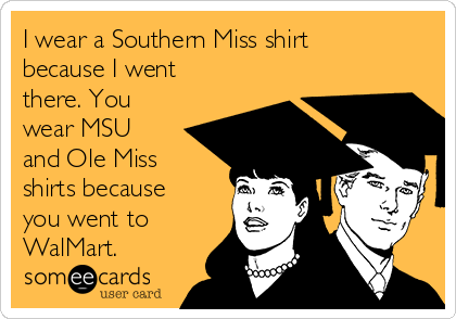 I wear a Southern Miss shirt because I went there. You wear MSU and Ole Miss shirts because you went to WalMart.