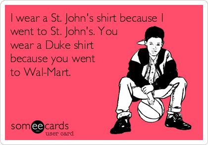 I wear a St. John's shirt because I went to St. John's. You wear a Duke shirt because you went to Wal-Mart.