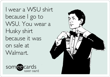 I wear a WSU shirt because I go to WSU. You wear a Husky shirt because it was on sale at Walmart.
