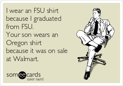 I wear an FSU shirt because I graduated from FSU.  Your son wears an Oregon shirt because it was on sale at Walmart.