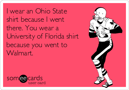 I wear an Ohio State shirt because I went there. You wear a University of Florida shirt because you went to Walmart.