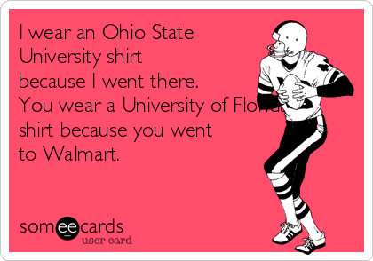 I wear an Ohio State University shirt because I went there. You wear a University of Florida shirt because you went to Walmart.