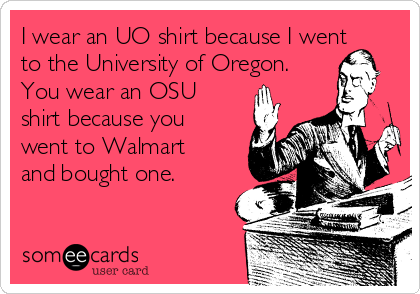 I wear an UO shirt because I went to the University of Oregon. You wear an OSU shirt because you went to Walmart and bought one.