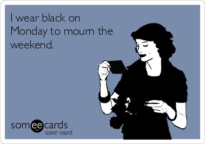 I wear black on Monday to mourn the weekend.