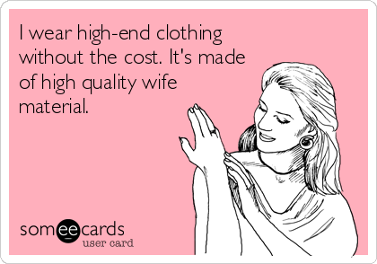 I wear high-end clothing without the cost. It's made of high quality wife material.