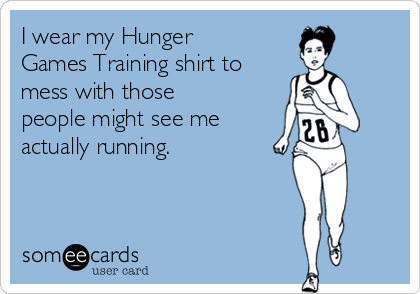 I wear my Hunger Games Training shirt to mess with those people might see me actually running.
