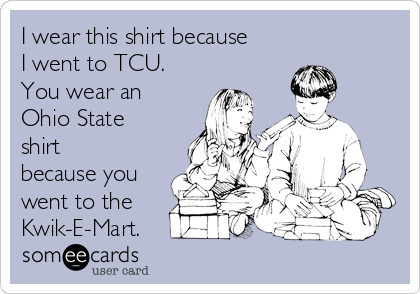 I wear this shirt because I went to TCU. You wear an Ohio State shirt because you went to the Kwik-E-Mart.