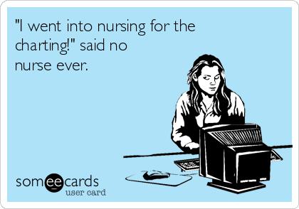 """""""I went into nursing for the charting!"""" said no nurse ever."""