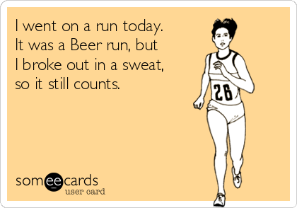 I went on a run today. It was a Beer run, but I broke out in a sweat,  so it still counts.